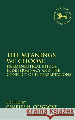 Meanings We Choose : Hermeneutical Ethics, Indeterminancy And The Conflict Of Interpretations Charles H. Cosgrove Charles H. Cosgrove 9780567082169