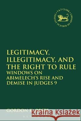 Legitimacy, Illegitimacy, and the Right to Rule: Windows on Abimelech's Rise and Demise in Judges 9 Gordon K. Oeste 9780567110626