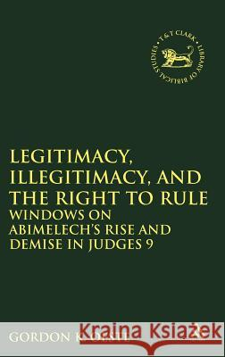 Legitimacy, Illegitimacy, and the Right to Rule: Windows on Abimelech's Rise and Demise in Judges 9 Gordon K Oeste 9780567237835