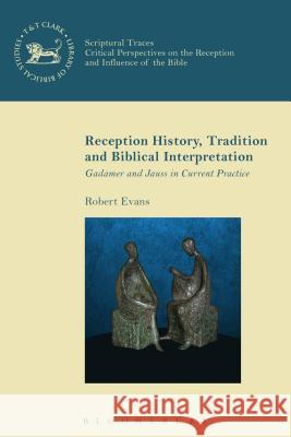 Reception History, Tradition and Biblical Interpretation: Gadamer and Jauss in Current Practice Robert Evans Andrew Mein Chris Keith 9780567666741
