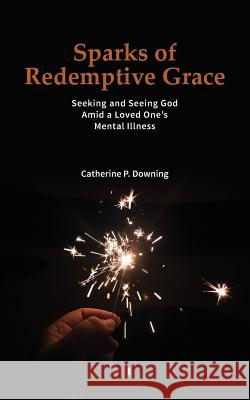 Sparks of Redemptive Grace - Seeking and Seeing God Amid a Loved One's Mental Illness Catherine P Downing   9780578177175