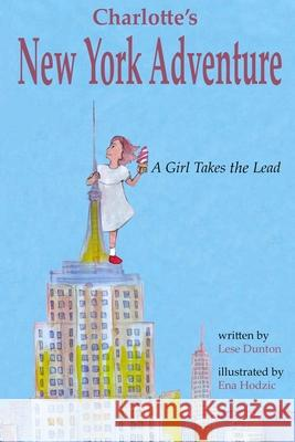 Charlotte's New York Adventure: A Girl Takes the Lead Lese Dunton Ena Hodzic 9780578406473 Dunton Publishing