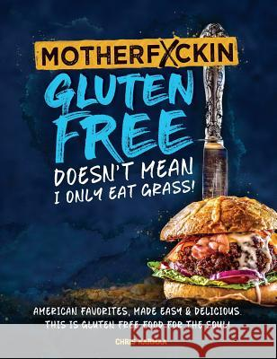 Motherfuckin Gluten Free Doesn't Mean I Only Eat Grass!: American Favorites, Made Easy & Delicious. This Is Gluten Free Food for the Soul. Chris Karmaa MacKenzie Cotter 9780578408132
