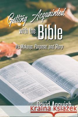 Getting Acquainted with the Bible: Its Makeup, Purpose, and Story David Anguish 9780578434278