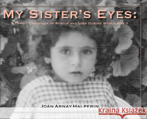 My Sister's Eyes: A Family Chronicle of Rescue and Loss During World War II Joan Arnay Halperin Mordecai Paldiel Michael Berenbaum 9780578468082