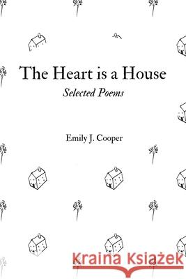 The Heart is a House: Selected Poems by Emily J. Cooper Emily Joan Cooper   9780578473734 Emily Joan Cooper