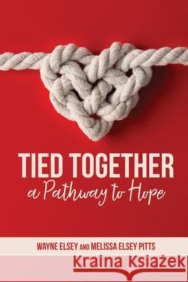 Tied Together: A Pathway to Hope Melissa Elsey Pitts Wayne Elsey 9780578486291