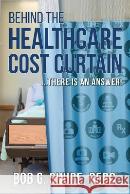 Behind the Healthcare Cost Curtain: there is an answer Bob G. Shupe 9780578502328