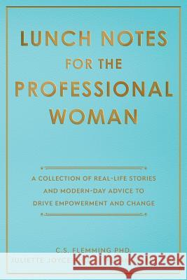 Lunch Notes for the Professional Woman: A Collection of Real-Life Stories and Modern-Day Advice to Drive Empowerment and Change C. S. Flemming Juliette Joyce Megan Corey 9780578509334