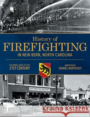 History of Firefighting in New Bern North Carolina: Colonial Days to the 21st Century Daniel P. Bartholf 9780578511559