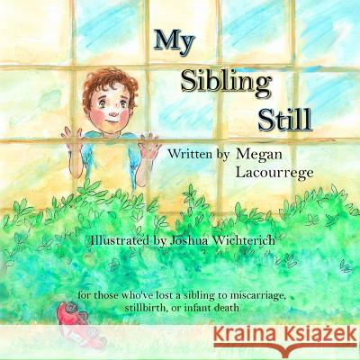 My Sibling Still: for those who've lost a sibling to miscarriage, stillbirth, and infant death Joshua Wichterich Megan Lacourrege 9780578516615