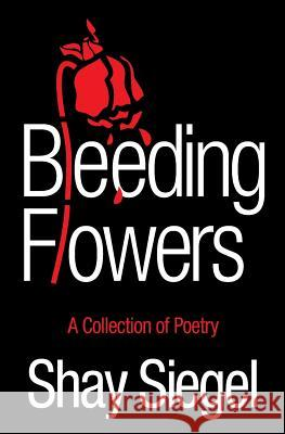 Bleeding Flowers: A Collection of Poetry Shay Siegel 9780578516790