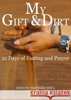 My Gift & Dirt: 21 Days of Fasting and Prayer: My Gift and Dirt: 21 days of Fasting and Prayer Tiffany Marie Smith Javon Lashawn Russell Tiffany Marie Smith 9780578525860