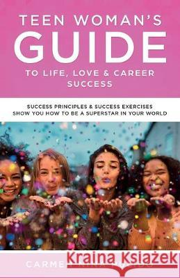 Teen Woman's Guide to Life, Love & Career Success: Success Principles & Success Exercises Show You How to Be a Superstar in Your World Carmen Nina Pulido   9780578544717