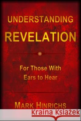 Understanding Revelation: For Those With Ears To Hear Mark Howard Hinrichs 9780578550336