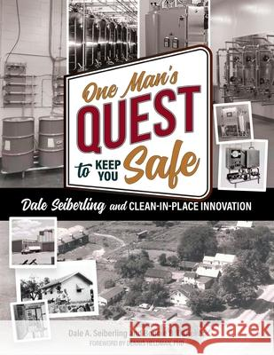 One Man's Quest to Keep You Safe: Dale Seiberling and Clean-In-Place Innovation Dale A. Seiberling Bonnie B. Daneker 9780578572741