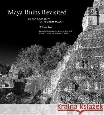Maya Ruins Revisited: In the Footsteps of Teobert Maler William Frej Alma Dur 9780578639215