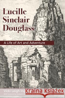 Lucille Sinclair Douglass: A Life of Art and Adventure Vicki L. Ingham Graham C. Boettcher 9780578666280