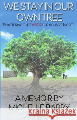 We Stay In Our Own Tree: Shattering the Taboo of Abusive Incest Michelle Barry 9780578682198