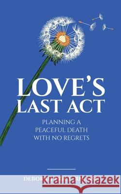 Love's Last Act: Planning a Peaceful Death With No Regrets Deborah Price 9780578707303