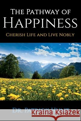 The Pathway of Happiness Cherish Life and Live Nobly Patrick Hunt 9780578711539 M2e Motivational Consulting LLC