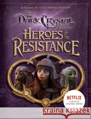 Heroes of the Resistance: A Guide to the Characters of the Dark Crystal: Age of Resistance J. M. Lee 9780593095393