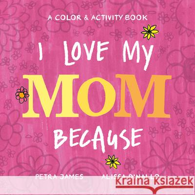 I Love My Mom Because: A Color & Activity Book Petra James Alissa Dinallo 9780593223918