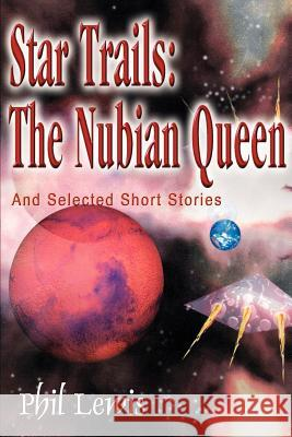 Star Trails: The Nubian Queen: And Selected Short Stories Phil Lewis 9780595000449