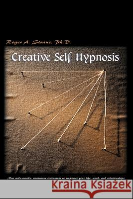 Creative Self-Hypnosis: New, Wide-Awake, Nontrance Techniques to Empower Your Life, Work, and Relationships Roger A. Straus 9780595001927