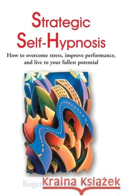Strategic Self-Hypnosis: How to Overcome Stress, Improve Performance, and Live to Your Fullest Potential Roger A. Straus Theodore Xenophon Barber 9780595001934