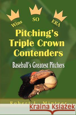 Pitching's Triple Crown Contenders: Baseball's Greatest Pitchers Robert L. Minteer 9780595002580