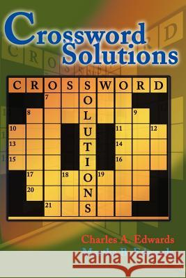 Crossword Solutions: A New and Unique Source of Names, Characters, Titles, Events and Phrases Found in Crossword Puzzles, Entertainment and Charles A. Edwards Martha B. Edwards 9780595002726