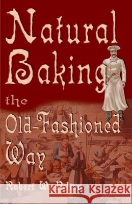 Natural Baking the Old-Fashioned Way Robert W. Pelton 9780595002764