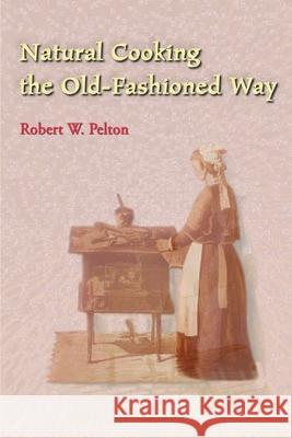 Natural Cooking the Old-Fashioned Way Robert W. Pelton 9780595003754