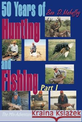 50 Years of Hunting and Fishing: The Mis-Adventures of a Guy Who Couldn't Quit! Ben D. Mahaffey 9780595004287