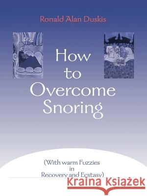 How to Overcome Snoring : With Warm Fuzzies in Recovery and Ecstasy Ronald Alan Duskis Elaine Tregenza Burritt 9780595004737