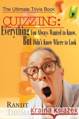 Quizzing: Everything You Always Wanted to Know, But Didn't Know Where to Look: The Ultimate Trivia Book Ranjit Thomas 9780595005710