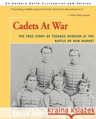 Cadets at War : The True Story of Teenage Heroism at the Battle of New Market Susan Provost Beller 9780595007875
