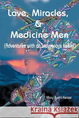 Love, Miracles and Medicine Men : Adventures with an Indigenous Healer Mary Ruehl-Keiser 9780595009732