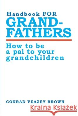 Handbook for Grandfathers: How to Be a Pal to Your Grandchildren Conrad Veazey Brown 9780595010929
