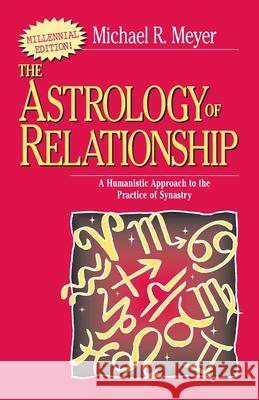 The Astrology of Relationships: A Humanistic Approach to the Practice of Synastry Michael R. Meyer 9780595089345
