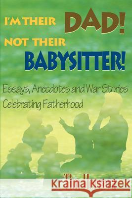I'm Their Dad! Not Their Babysitter!: Essays, Anecdotes and War Stories Celebrating Fatherhood Tim Herrera John M. Platt 9780595092451