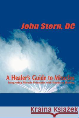 A Healer's Guide to Miracles: Integrating Miracle Principles with Hands-On Healing John Stern 9780595092772
