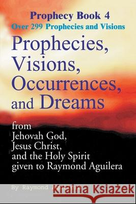 Prophecies, Visions, Occurrences, and Dreams: From Jehovah God, Jesus Christ, and the Holy Spirit Given to Raymond Aguilera Book 4 Raymond Aguilera 9780595093236