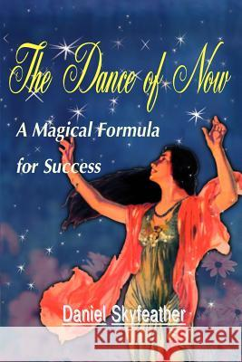 The Dance of Now : A Magical Formula of Success Daniel Skyfeather 9780595095520