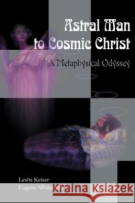 Astral Man to Cosmic Christ: A Metaphysical Odyssey: A Classic Metaphysical Mystery of Murder and Divine Love, and Occult Safety Instruction Manual Lewis S. Keizer Eugene E. Whitworth 9780595096527