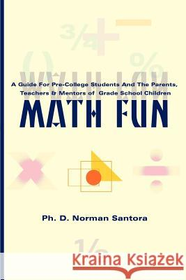 Math Fun : A Guide for Pre-College Students and the Parents, Teachers & Mentors of Grade School Children Norman Santora 9780595097494