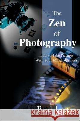 The Zen of Photography : How to Take Pictures with Your Mind's Camera Paul Martin Lester 9780595097821