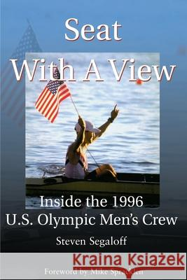 Seat with a View: Inside the 1996 U.S. Olympic Men's Crew Steven C. Segaloff Mike Spracklen 9780595099429
