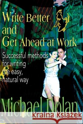 Write Better and Get Ahead at Work: Successful Methods for Writing the Easy, Natural Way Michael Dolan 9780595120192
